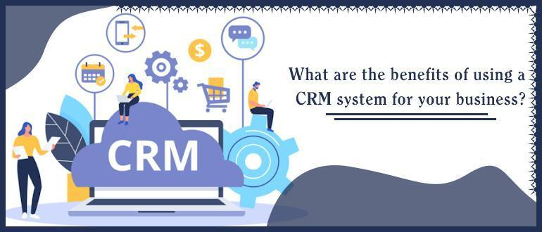 What are the benefits of using a CRM system for your business